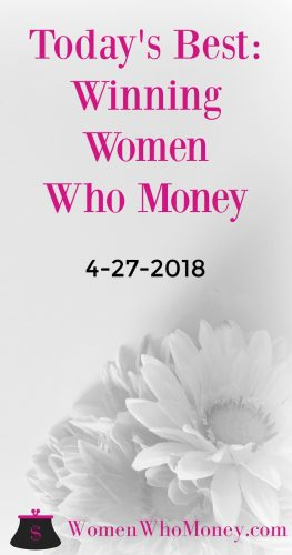 The best, winning female money articles for 4-27-2018. Each Friday, Women Who Money will share personal finance posts written by women on a variety of topics.
